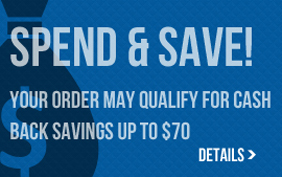 Spend and Save! Your order may qualify for cash back savings up to $70. Click for Details